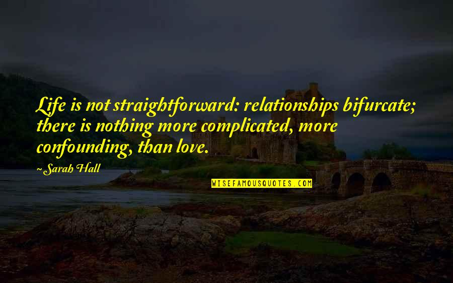 Life's Not Complicated Quotes By Sarah Hall: Life is not straightforward: relationships bifurcate; there is