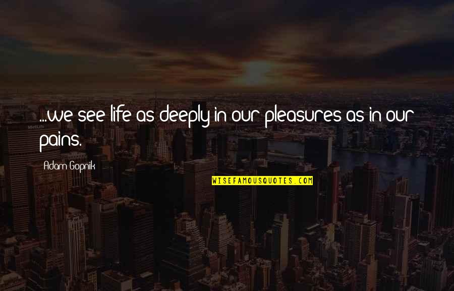 Life's Pleasures Quotes By Adam Gopnik: ...we see life as deeply in our pleasures