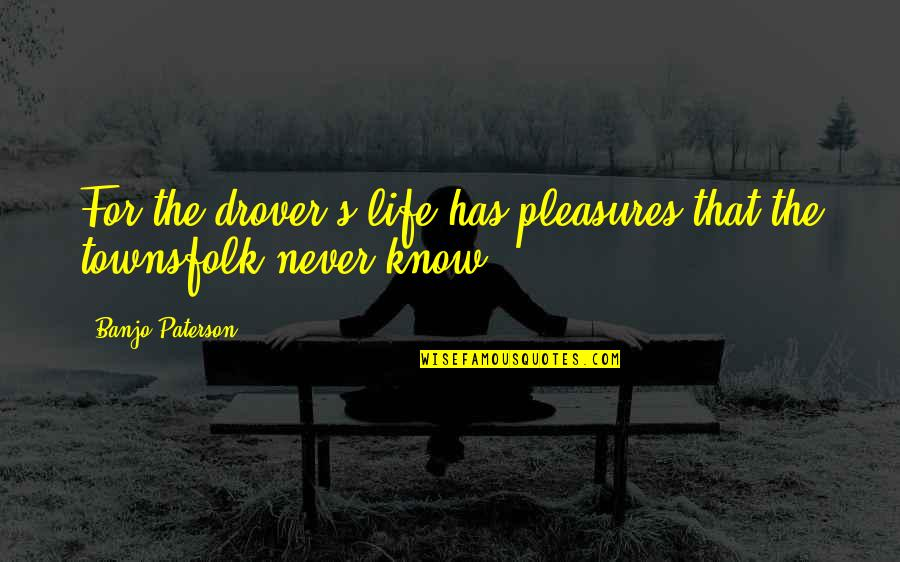 Life's Pleasures Quotes By Banjo Paterson: For the drover's life has pleasures that the