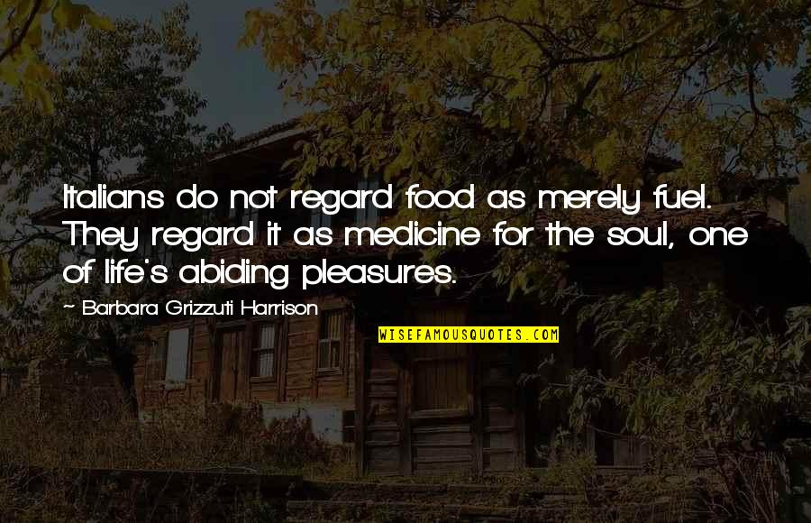 Life's Pleasures Quotes By Barbara Grizzuti Harrison: Italians do not regard food as merely fuel.