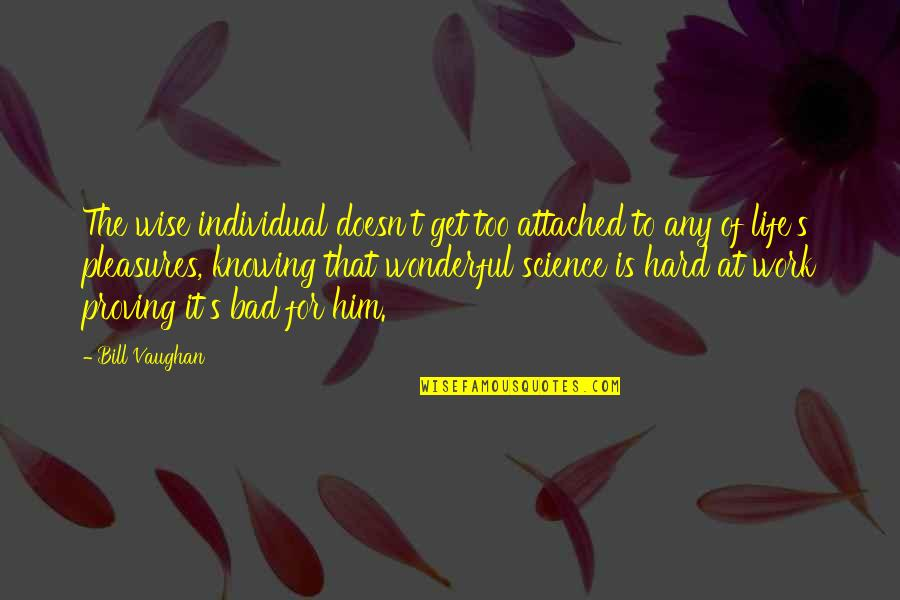 Life's Pleasures Quotes By Bill Vaughan: The wise individual doesn't get too attached to