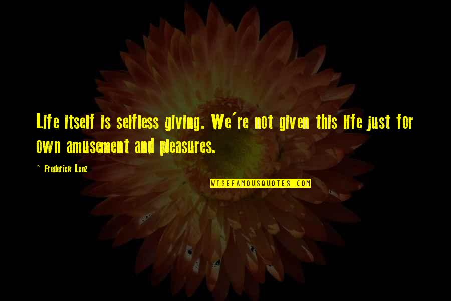 Life's Pleasures Quotes By Frederick Lenz: Life itself is selfless giving. We're not given