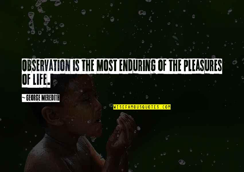 Life's Pleasures Quotes By George Meredith: Observation is the most enduring of the pleasures