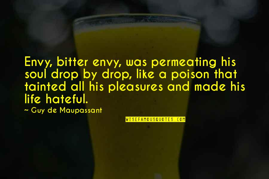 Life's Pleasures Quotes By Guy De Maupassant: Envy, bitter envy, was permeating his soul drop