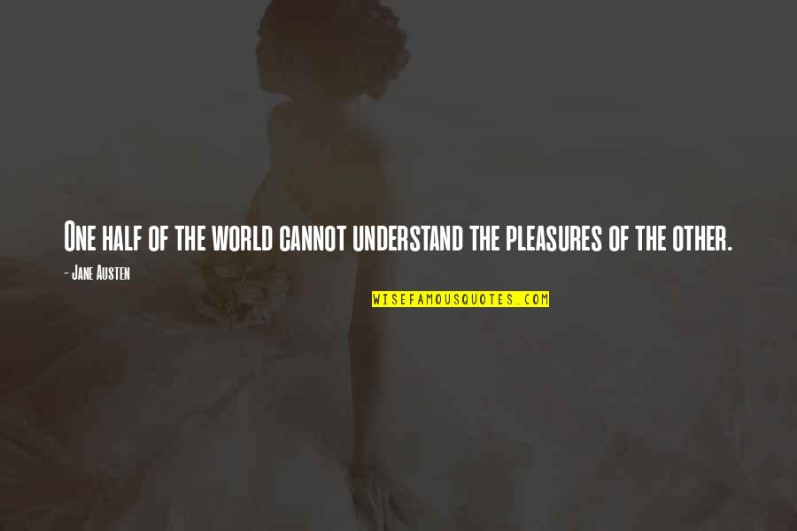 Life's Pleasures Quotes By Jane Austen: One half of the world cannot understand the
