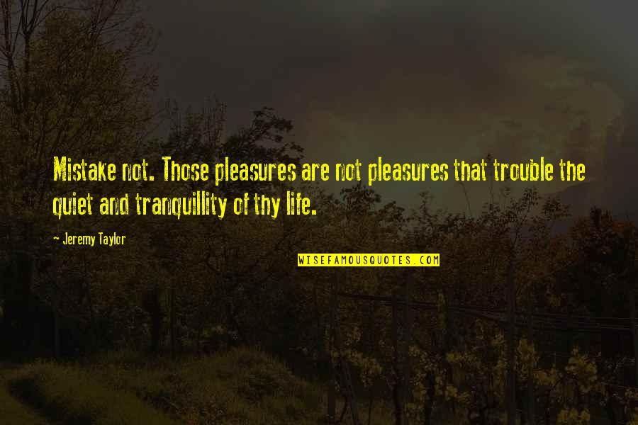Life's Pleasures Quotes By Jeremy Taylor: Mistake not. Those pleasures are not pleasures that