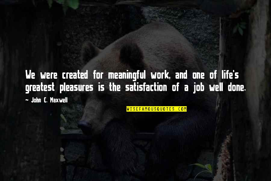 Life's Pleasures Quotes By John C. Maxwell: We were created for meaningful work, and one