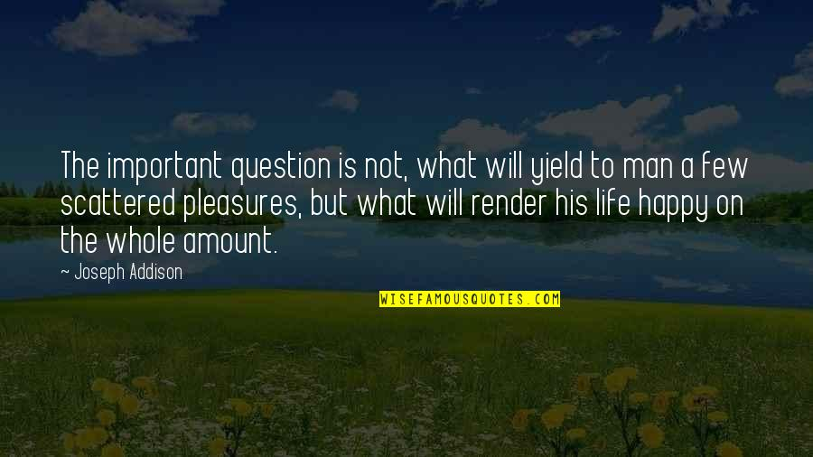 Life's Pleasures Quotes By Joseph Addison: The important question is not, what will yield