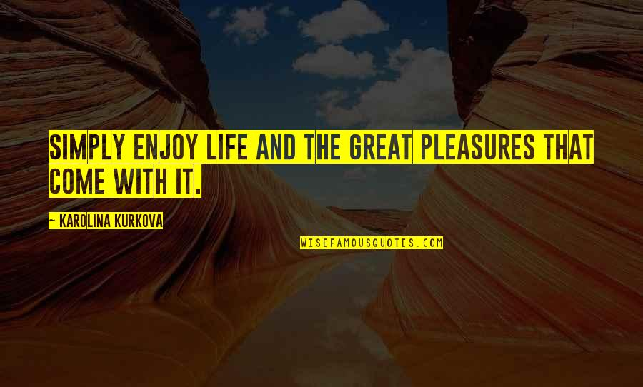 Life's Pleasures Quotes By Karolina Kurkova: Simply enjoy life and the great pleasures that