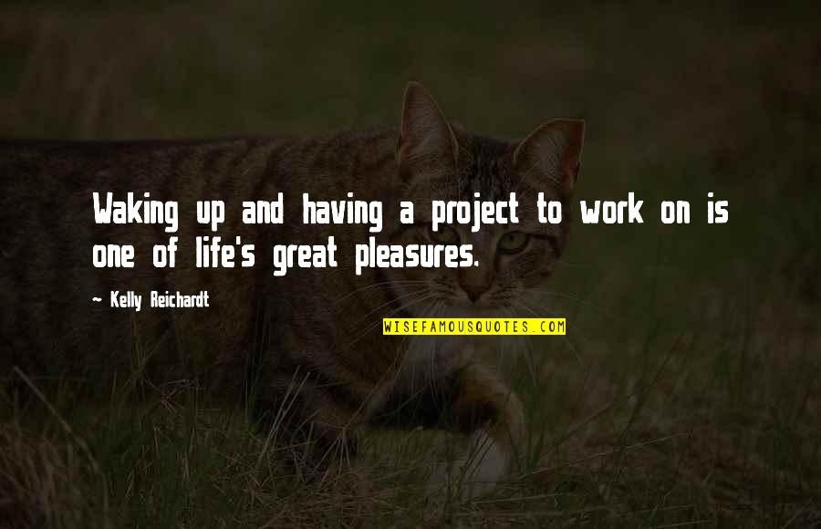 Life's Pleasures Quotes By Kelly Reichardt: Waking up and having a project to work