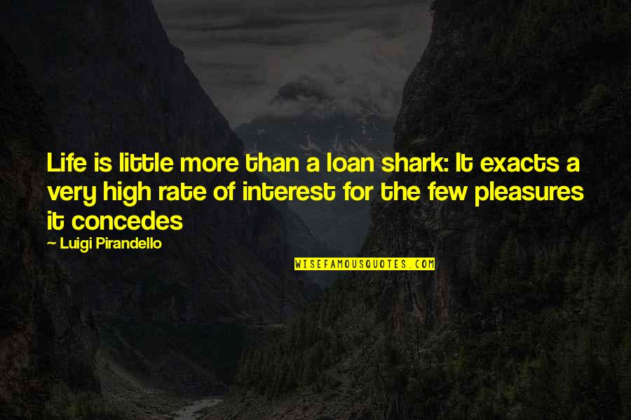 Life's Pleasures Quotes By Luigi Pirandello: Life is little more than a loan shark: