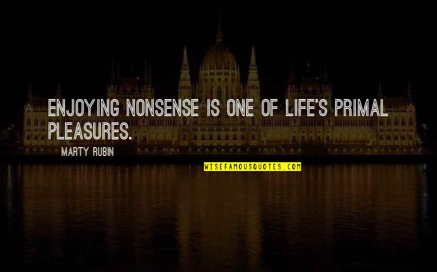 Life's Pleasures Quotes By Marty Rubin: Enjoying nonsense is one of life's primal pleasures.