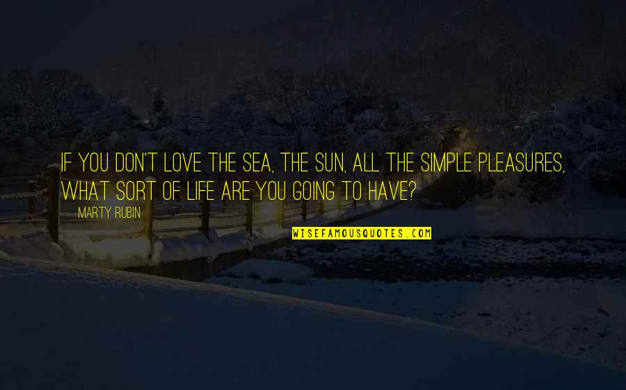 Life's Pleasures Quotes By Marty Rubin: If you don't love the sea, the sun,