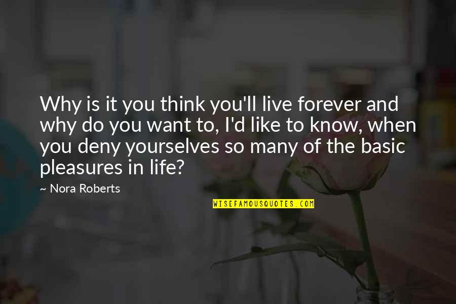 Life's Pleasures Quotes By Nora Roberts: Why is it you think you'll live forever