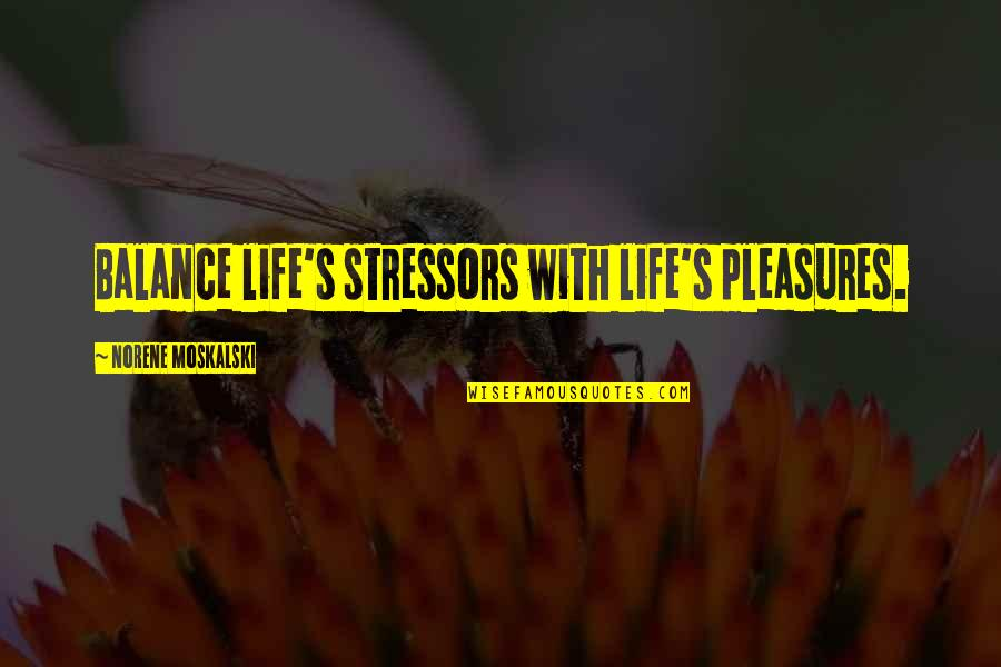 Life's Pleasures Quotes By Norene Moskalski: Balance life's stressors with life's pleasures.