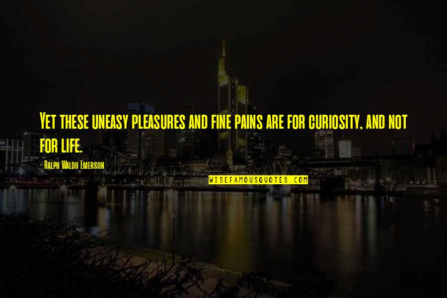Life's Pleasures Quotes By Ralph Waldo Emerson: Yet these uneasy pleasures and fine pains are