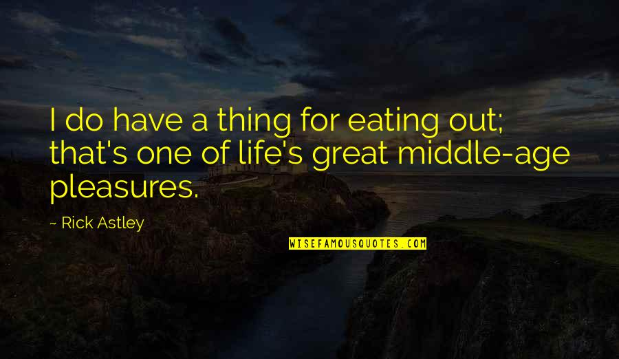 Life's Pleasures Quotes By Rick Astley: I do have a thing for eating out;