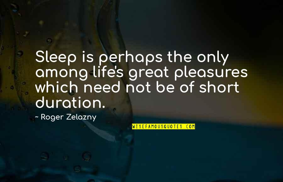 Life's Pleasures Quotes By Roger Zelazny: Sleep is perhaps the only among life's great
