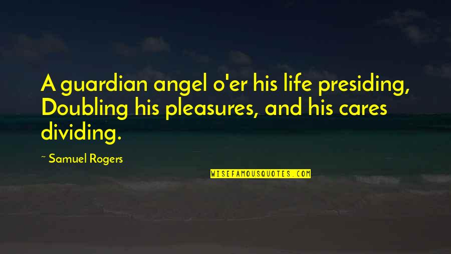 Life's Pleasures Quotes By Samuel Rogers: A guardian angel o'er his life presiding, Doubling