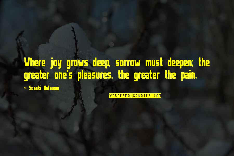 Life's Pleasures Quotes By Soseki Natsume: Where joy grows deep, sorrow must deepen; the