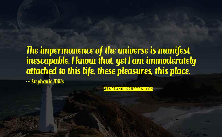 Life's Pleasures Quotes By Stephanie Mills: The impermanence of the universe is manifest, inescapable.