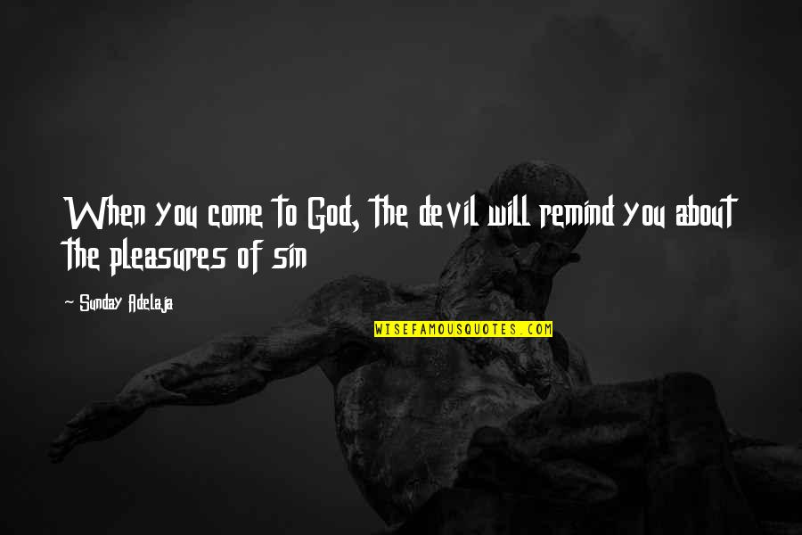Life's Pleasures Quotes By Sunday Adelaja: When you come to God, the devil will