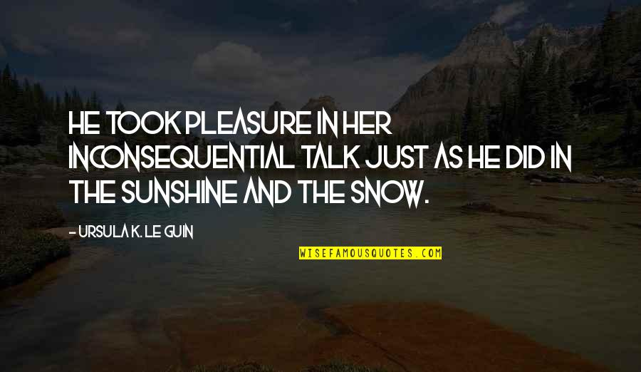 Life's Pleasures Quotes By Ursula K. Le Guin: He took pleasure in her inconsequential talk just
