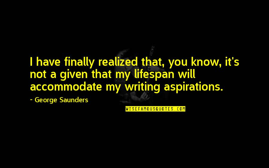 Lifespan Quotes By George Saunders: I have finally realized that, you know, it's