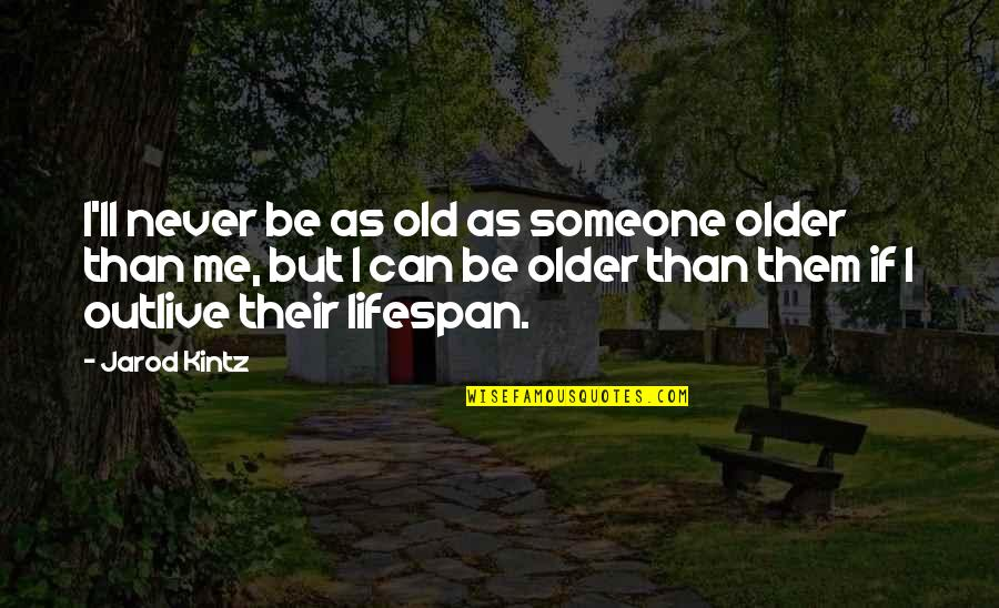 Lifespan Quotes By Jarod Kintz: I'll never be as old as someone older