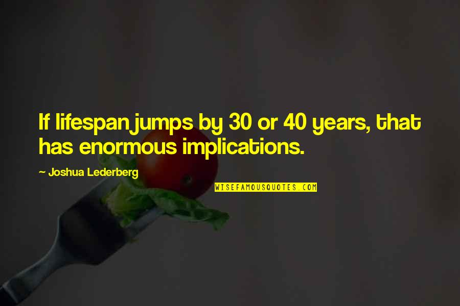 Lifespan Quotes By Joshua Lederberg: If lifespan jumps by 30 or 40 years,