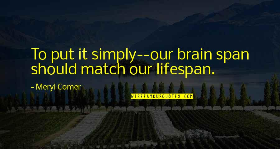 Lifespan Quotes By Meryl Comer: To put it simply--our brain span should match