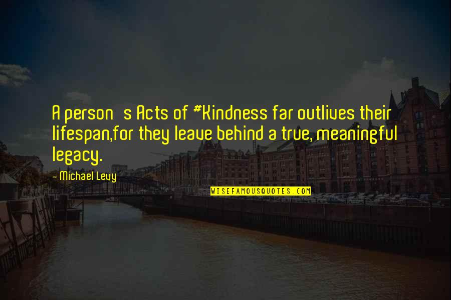 Lifespan Quotes By Michael Levy: A person's Acts of #Kindness far outlives their