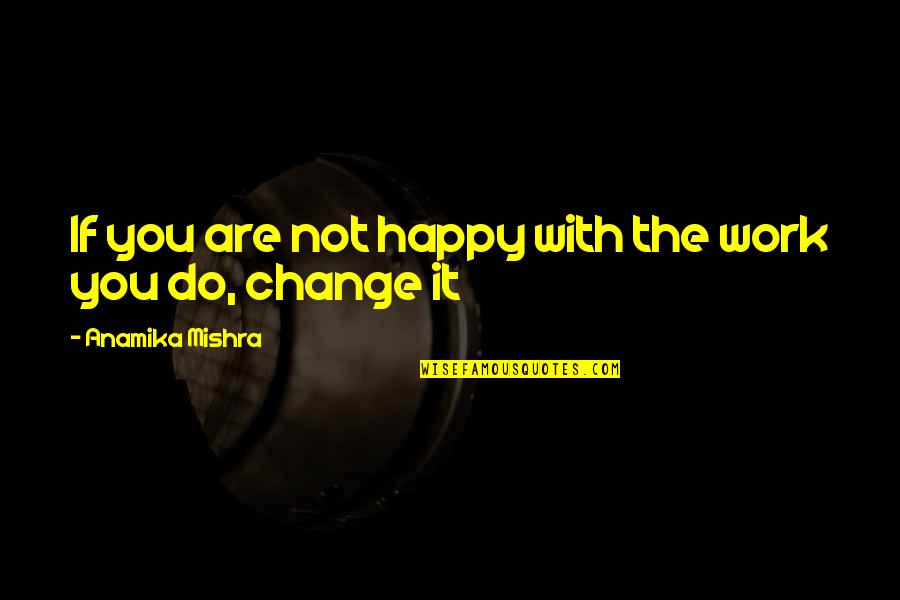 Lifestyle Change Quotes By Anamika Mishra: If you are not happy with the work