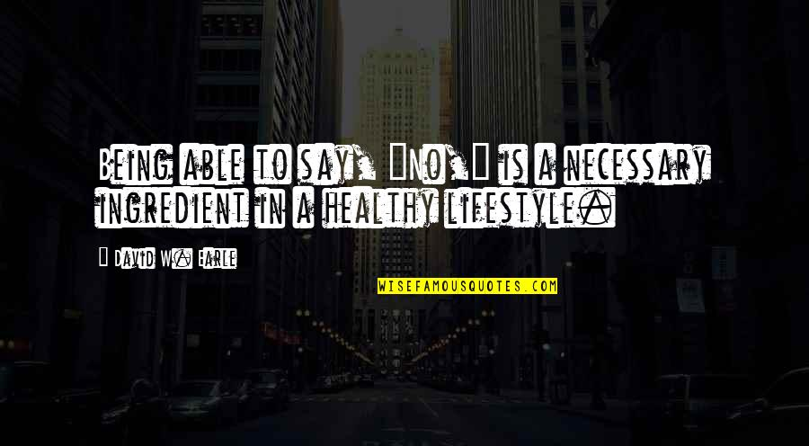 """Lifestyle Change Quotes By David W. Earle: Being able to say, """"No,"""" is a necessary"""