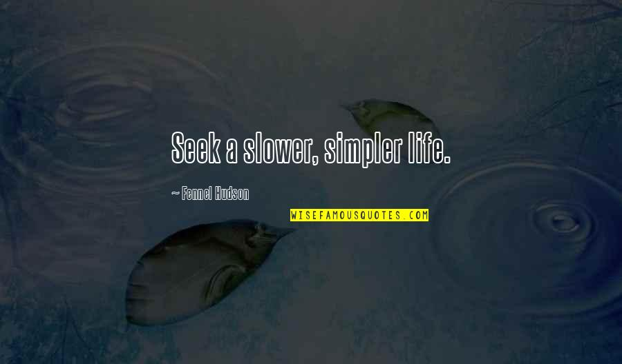 Lifestyle Change Quotes By Fennel Hudson: Seek a slower, simpler life.