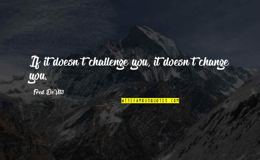 Lifestyle Change Quotes By Fred DeVito: If it doesn't challenge you, it doesn't change