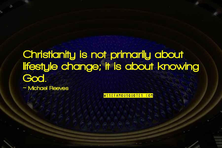 Lifestyle Change Quotes By Michael Reeves: Christianity is not primarily about lifestyle change; it