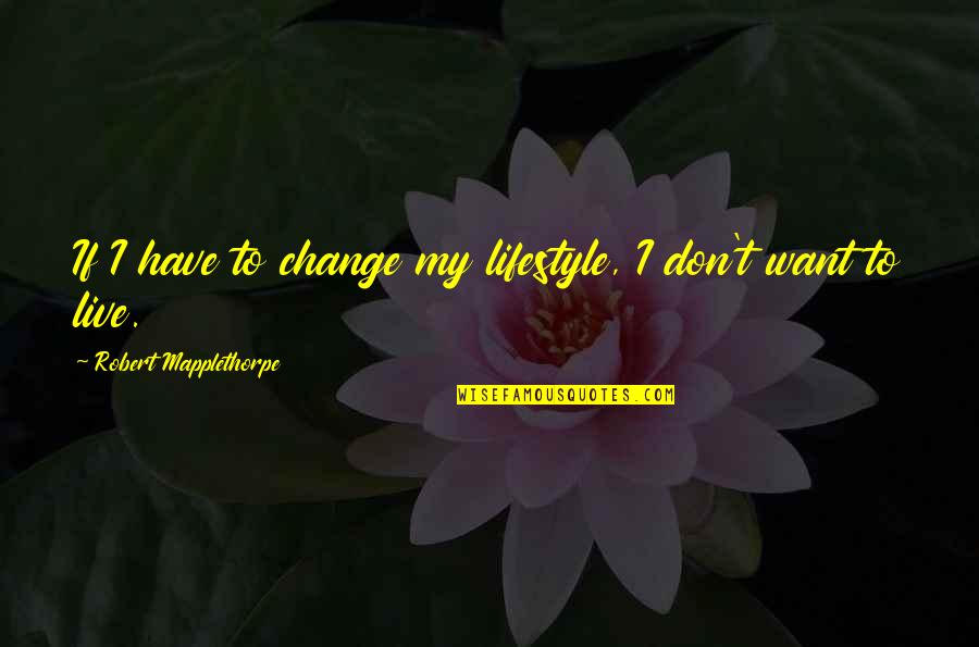 Lifestyle Change Quotes By Robert Mapplethorpe: If I have to change my lifestyle, I
