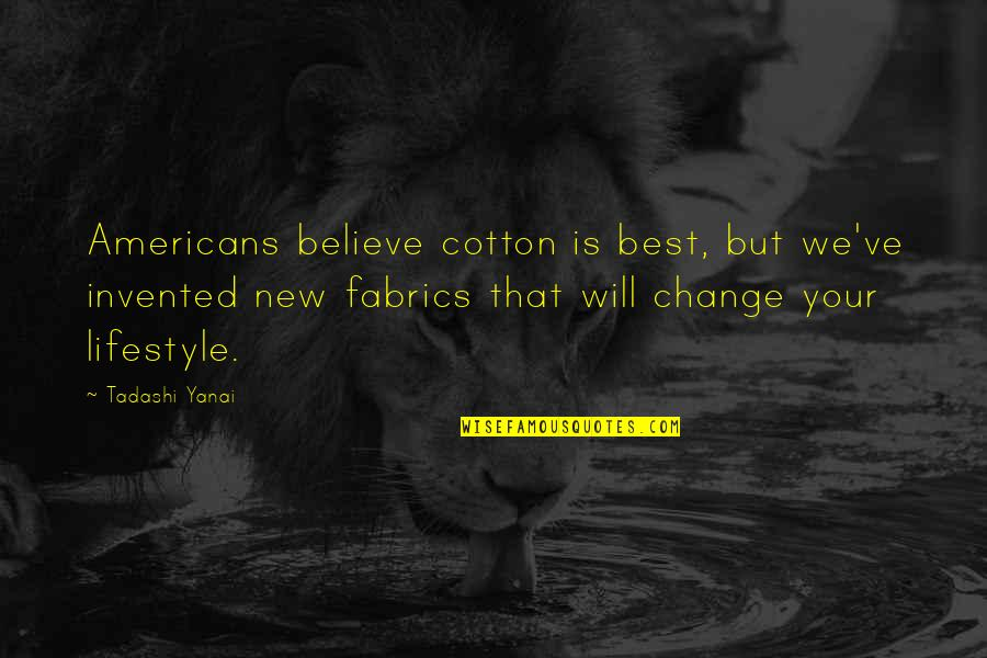 Lifestyle Change Quotes By Tadashi Yanai: Americans believe cotton is best, but we've invented