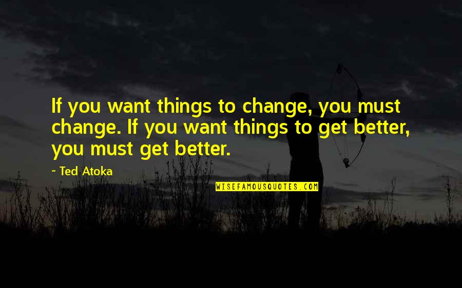 Lifestyle Change Quotes By Ted Atoka: If you want things to change, you must