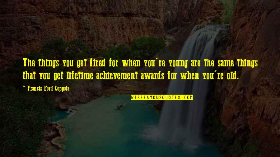 Lifetime Achievement Quotes By Francis Ford Coppola: The things you get fired for when you're
