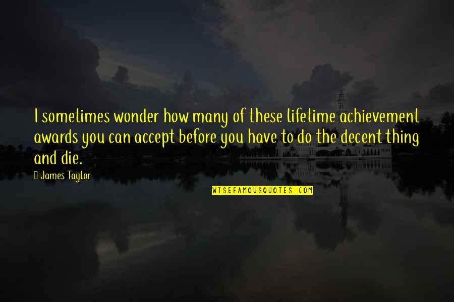 Lifetime Achievement Quotes By James Taylor: I sometimes wonder how many of these lifetime