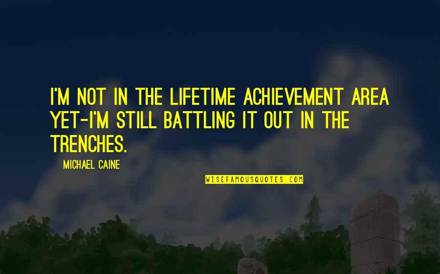 Lifetime Achievement Quotes By Michael Caine: I'm not in the Lifetime Achievement area yet-I'm
