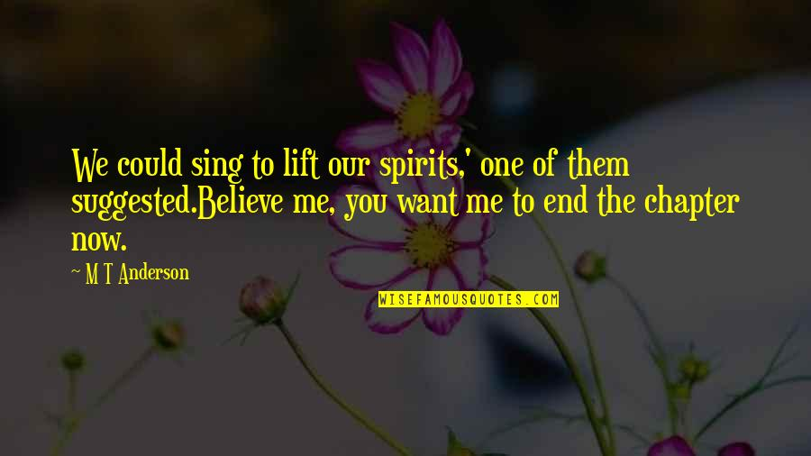 Lift Your Spirits Quotes By M T Anderson: We could sing to lift our spirits,' one