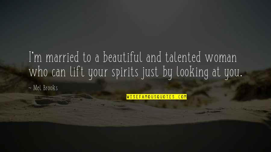 Lift Your Spirits Quotes By Mel Brooks: I'm married to a beautiful and talented woman