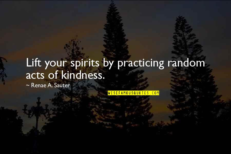 Lift Your Spirits Quotes By Renae A. Sauter: Lift your spirits by practicing random acts of