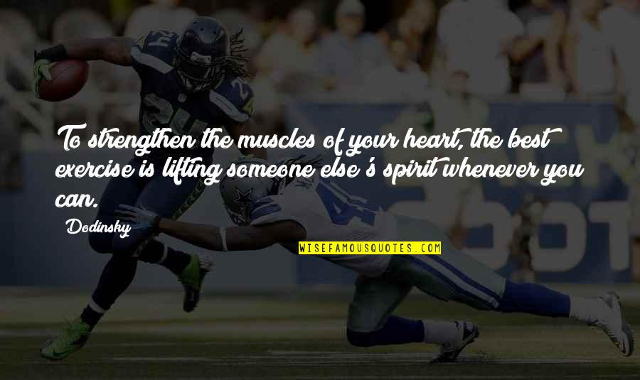 Lifting Someone Up Quotes By Dodinsky: To strengthen the muscles of your heart, the