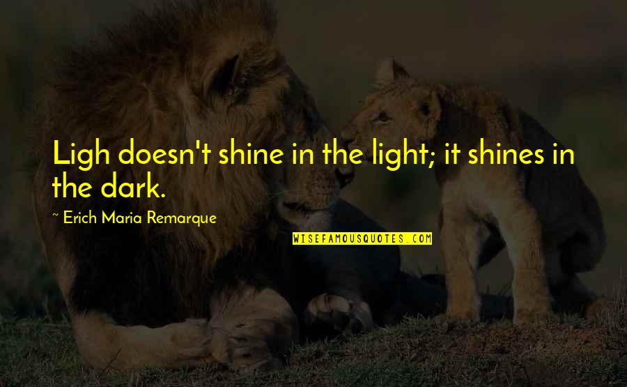 Ligh Quotes By Erich Maria Remarque: Ligh doesn't shine in the light; it shines