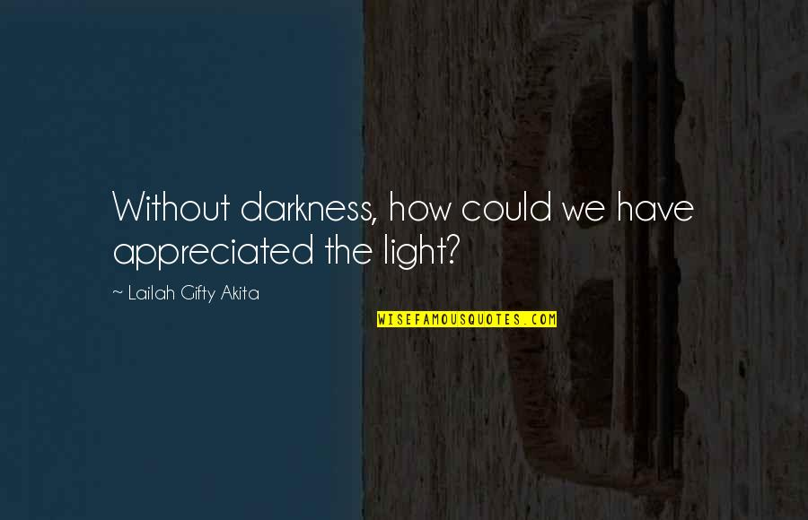 Ligh Quotes By Lailah Gifty Akita: Without darkness, how could we have appreciated the