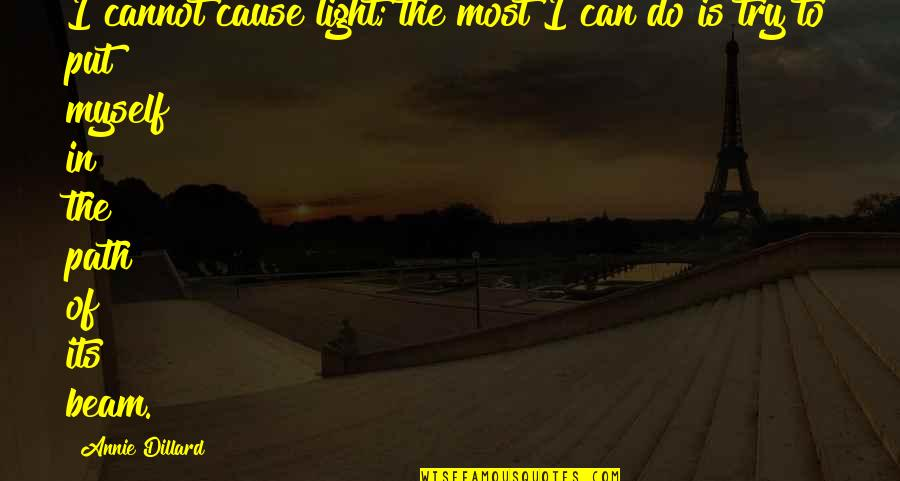 Light Beam Quotes By Annie Dillard: I cannot cause light; the most I can